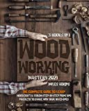 WOODWORKING MASTERY 2021 (3 books in 1): The Complete Guide For Beginners To...
